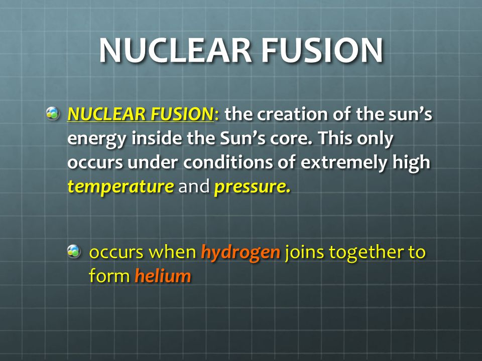 NUCLEAR FUSION NUCLEAR FUSION: the creation of the sun's energy inside the Sun's core.