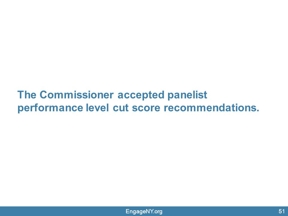 The Commissioner accepted panelist performance level cut score recommendations. EngageNY.org51