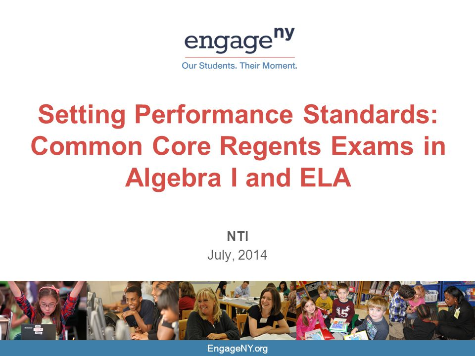 EngageNY.org Setting Performance Standards: Common Core Regents Exams in Algebra I and ELA NTI July, 2014