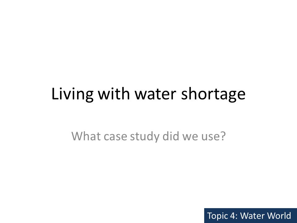 Living with water shortage What case study did we use Topic 4: Water World
