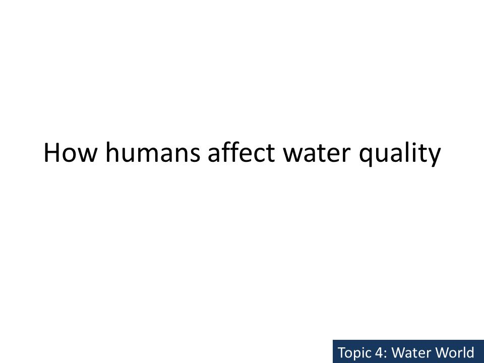How humans affect water quality Topic 4: Water World