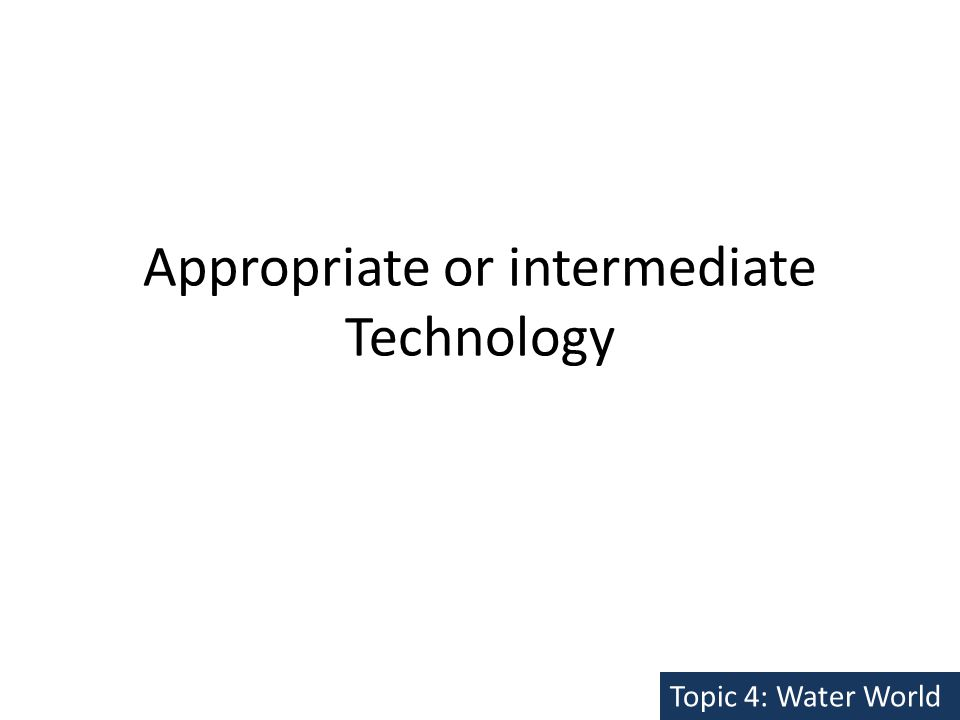 Appropriate or intermediate Technology Topic 4: Water World