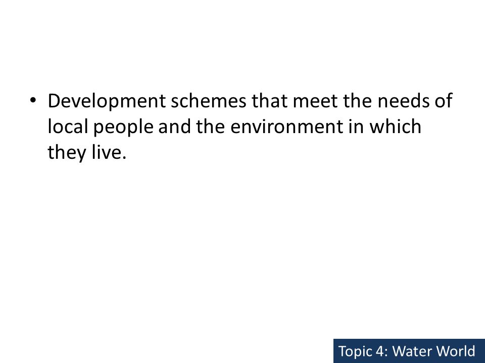 Development schemes that meet the needs of local people and the environment in which they live.