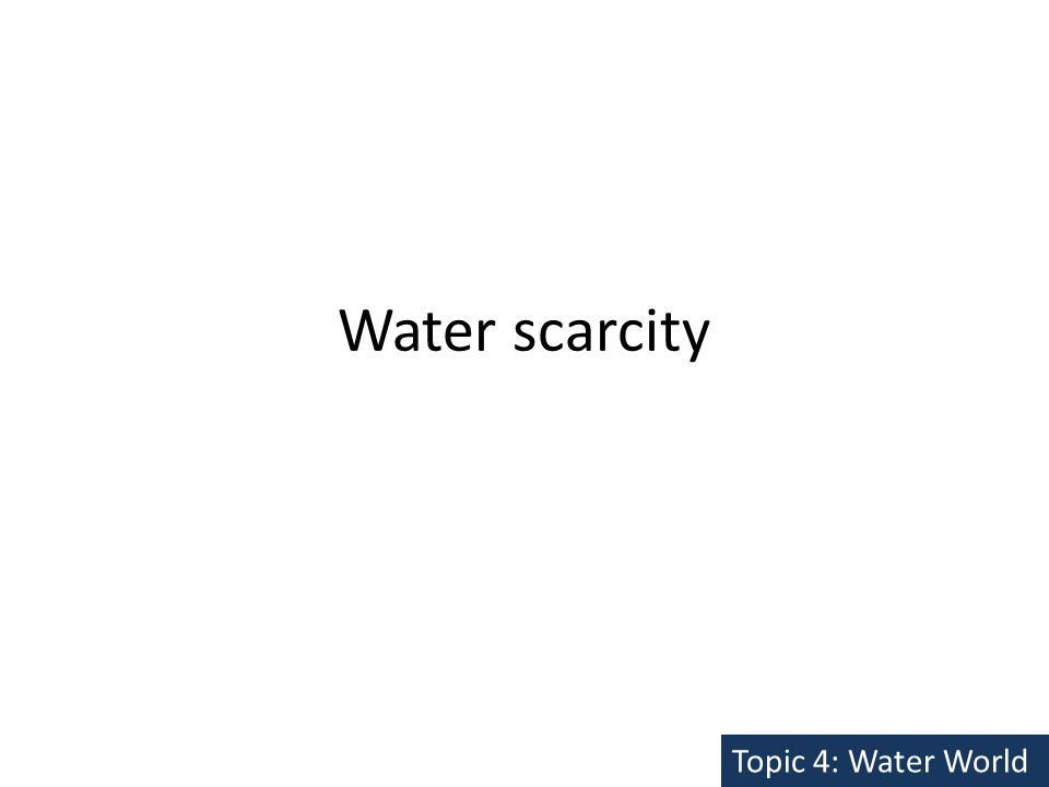 Water scarcity Topic 4: Water World