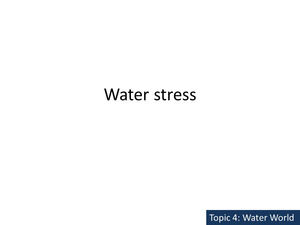 Water stress Topic 4: Water World