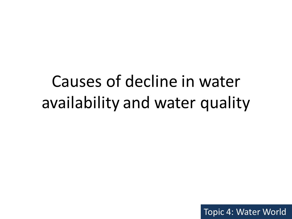 Causes of decline in water availability and water quality Topic 4: Water World