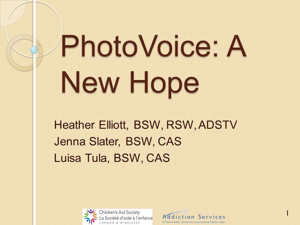 PhotoVoice: A New Hope Heather Elliott, BSW, RSW, ADSTV Jenna Slater, BSW, CAS Luisa Tula, BSW, CAS 1