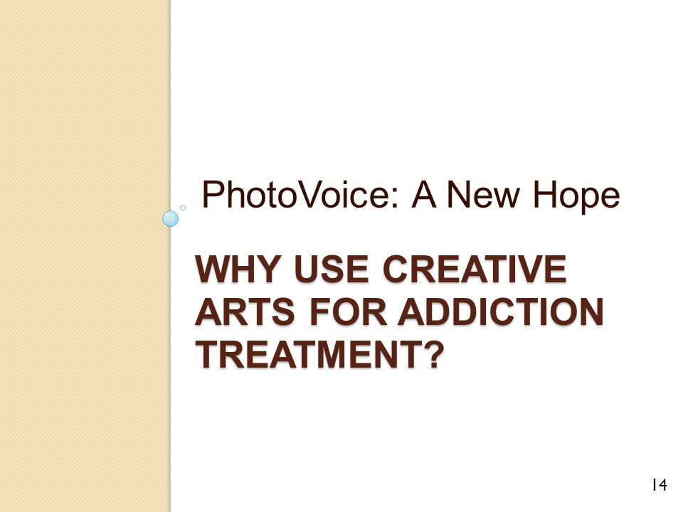 WHY USE CREATIVE ARTS FOR ADDICTION TREATMENT? PhotoVoice: A New Hope 14