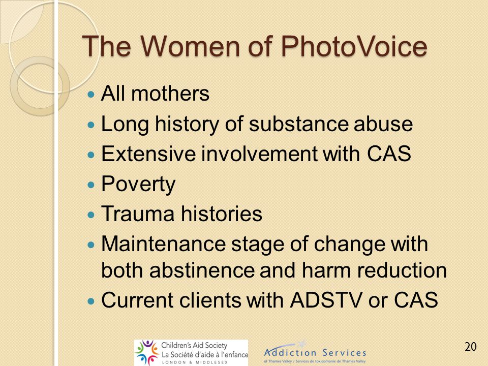 The Women of PhotoVoice All mothers Long history of substance abuse Extensive involvement with CAS Poverty Trauma histories Maintenance stage of chang