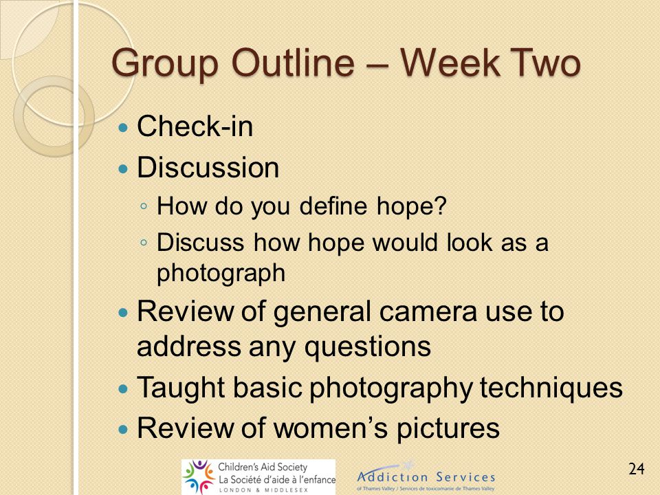 Group Outline – Week Two Check-in Discussion ◦ How do you define hope? ◦ Discuss how hope would look as a photograph Review of general camera use to a