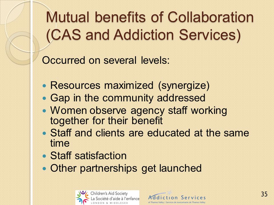 Mutual benefits of Collaboration (CAS and Addiction Services) Occurred on several levels: Resources maximized (synergize) Gap in the community address