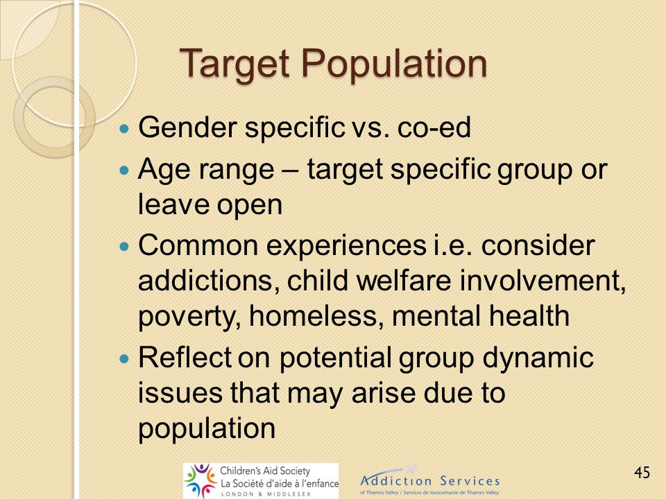 Target Population Gender specific vs. co-ed Age range – target specific group or leave open Common experiences i.e. consider addictions, child welfare