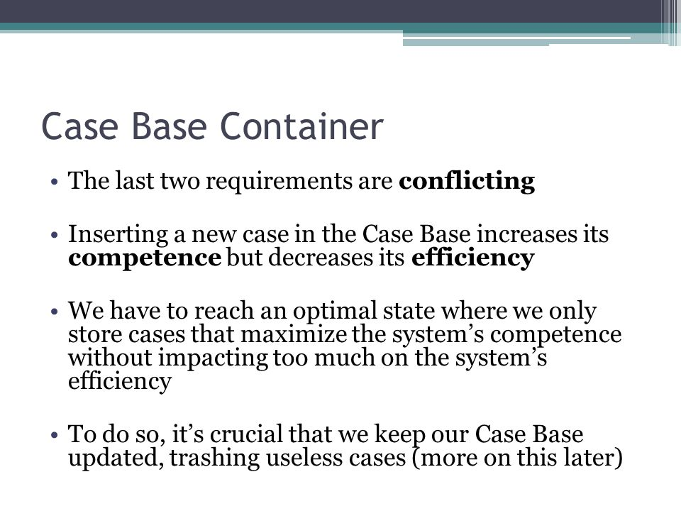 Case Base Container The last two requirements are conflicting Inserting a new case in the Case Base increases its competence but decreases its efficie