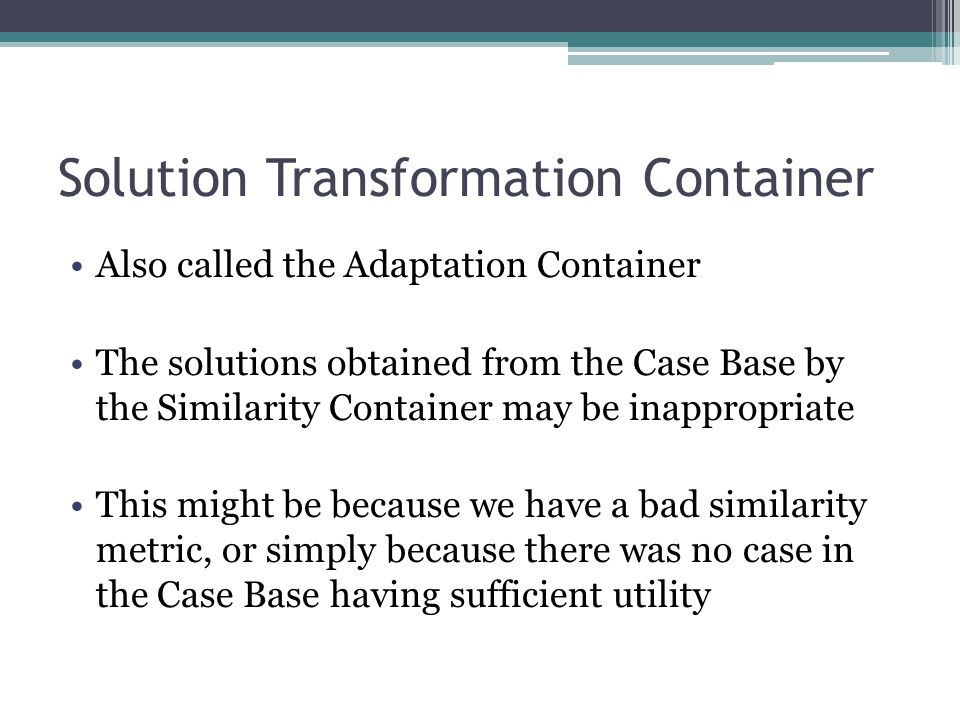 Solution Transformation Container Also called the Adaptation Container The solutions obtained from the Case Base by the Similarity Container may be in