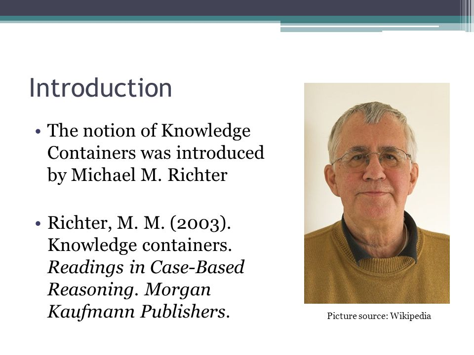 Introduction The notion of Knowledge Containers was introduced by Michael M. Richter Richter, M. M. (2003). Knowledge containers. Readings in Case-Bas