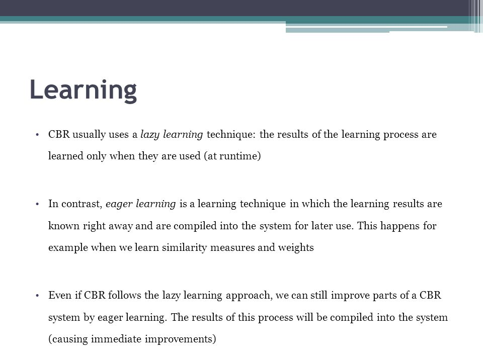 Learning CBR usually uses a lazy learning technique: the results of the learning process are learned only when they are used (at runtime) In contrast,