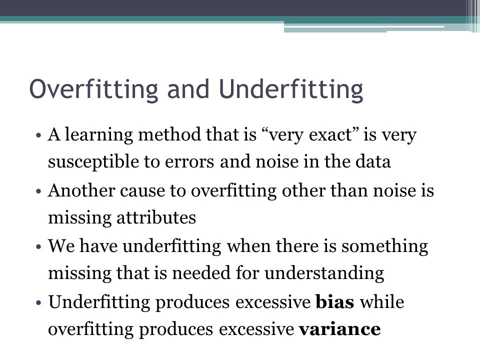 "Overfitting and Underfitting A learning method that is ""very exact"" is very susceptible to errors and noise in the data Another cause to overfitting o"