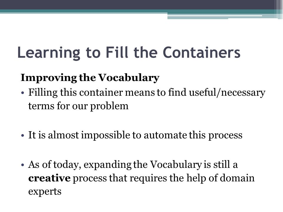 Learning to Fill the Containers Improving the Vocabulary Filling this container means to find useful/necessary terms for our problem It is almost impo