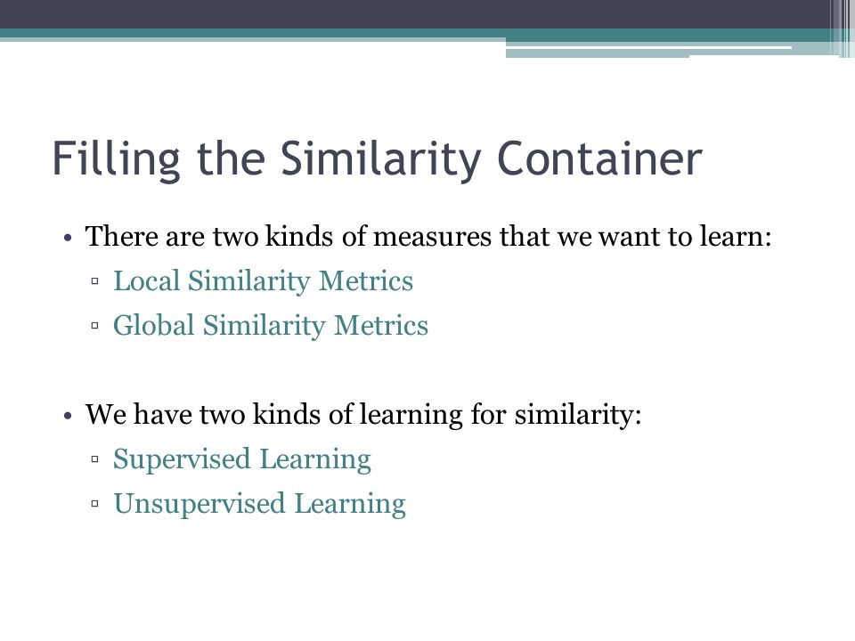 Filling the Similarity Container There are two kinds of measures that we want to learn: ▫Local Similarity Metrics ▫Global Similarity Metrics We have t