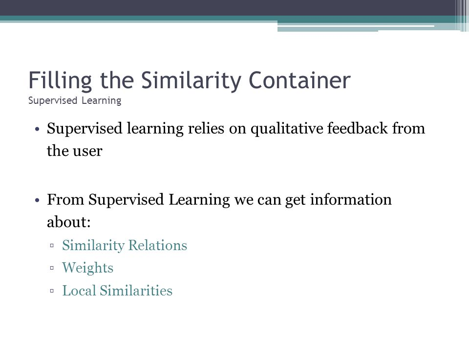 Filling the Similarity Container Supervised Learning Supervised learning relies on qualitative feedback from the user From Supervised Learning we can