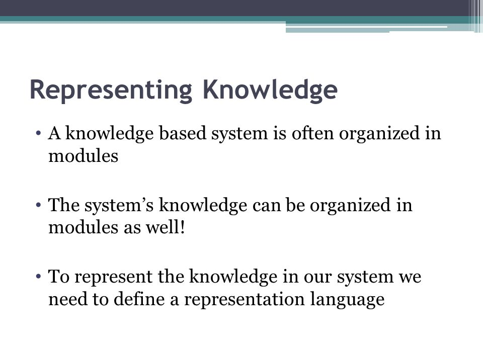 Representing Knowledge A knowledge based system is often organized in modules The system's knowledge can be organized in modules as well! To represent