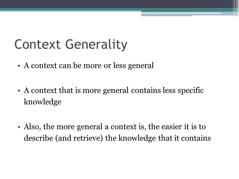 Context Generality A context can be more or less general A context that is more general contains less specific knowledge Also, the more general a cont