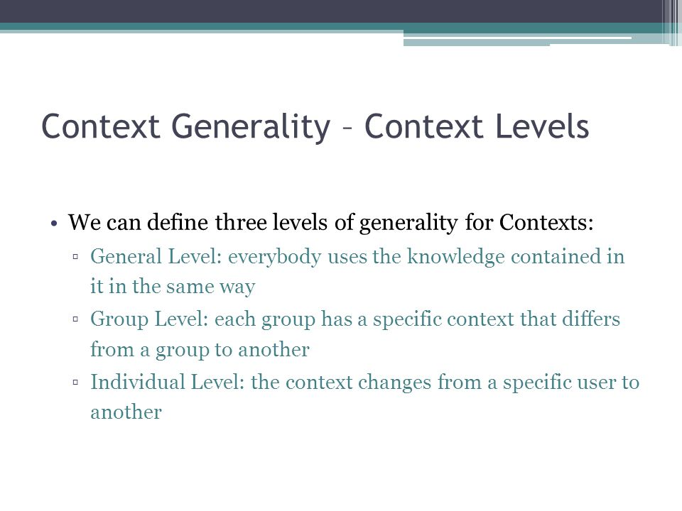 Context Generality – Context Levels We can define three levels of generality for Contexts: ▫General Level: everybody uses the knowledge contained in i