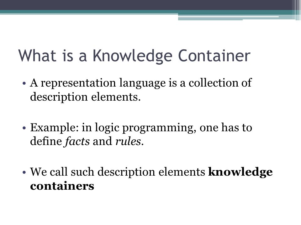 What is a Knowledge Container A representation language is a collection of description elements. Example: in logic programming, one has to define fact