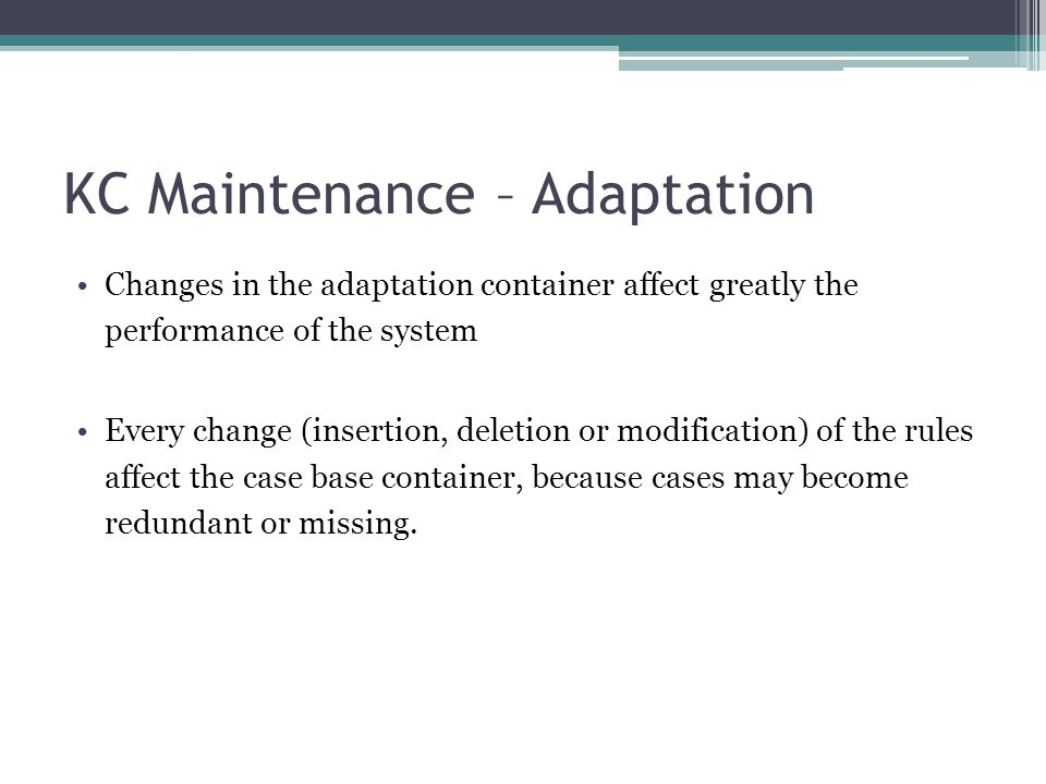KC Maintenance – Adaptation Changes in the adaptation container affect greatly the performance of the system Every change (insertion, deletion or modi