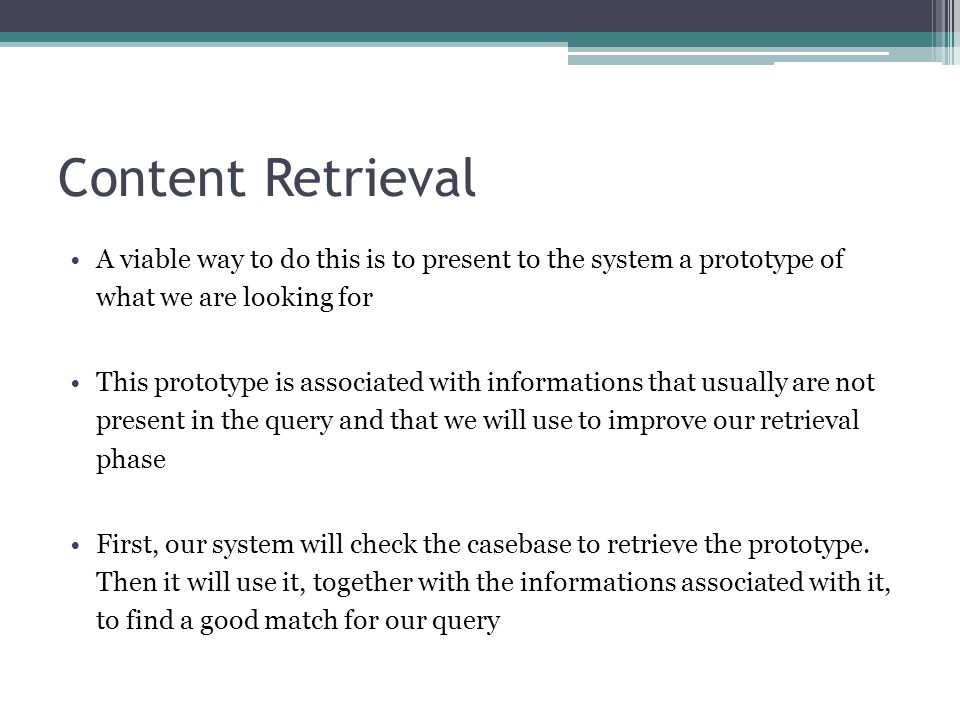 Content Retrieval A viable way to do this is to present to the system a prototype of what we are looking for This prototype is associated with informa