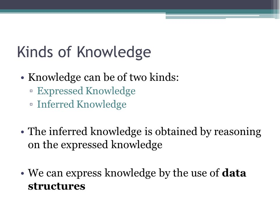 Kinds of Knowledge Knowledge can be of two kinds: ▫Expressed Knowledge ▫Inferred Knowledge The inferred knowledge is obtained by reasoning on the expr