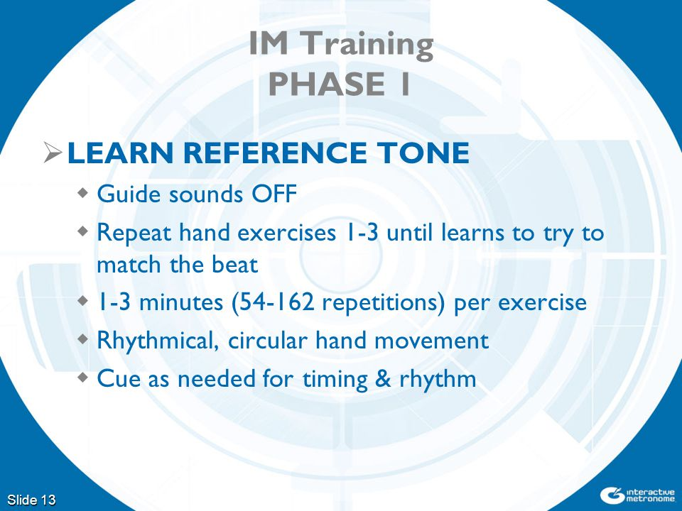 IM Training PHASE 1  LEARN REFERENCE TONE  Guide sounds OFF  Repeat hand exercises 1-3 until learns to try to match the beat  1-3 minutes (54-162 repetitions) per exercise  Rhythmical, circular hand movement  Cue as needed for timing & rhythm Slide 13