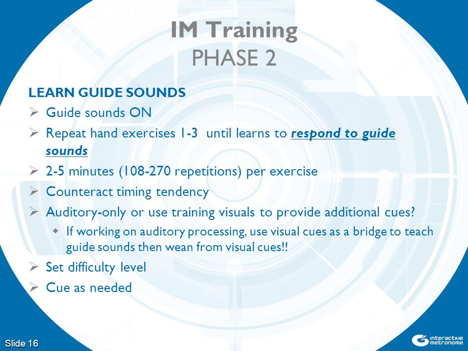 IM Training PHASE 2 LEARN GUIDE SOUNDS  Guide sounds ON  Repeat hand exercises 1-3 until learns to respond to guide sounds  2-5 minutes (108-270 repetitions) per exercise  Counteract timing tendency  Auditory-only or use training visuals to provide additional cues.