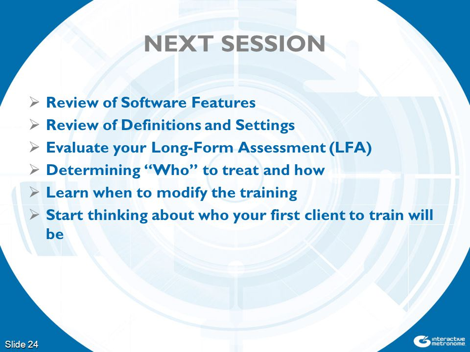 NEXT SESSION Slide 24  Review of Software Features  Review of Definitions and Settings  Evaluate your Long-Form Assessment (LFA)  Determining Who to treat and how  Learn when to modify the training  Start thinking about who your first client to train will be