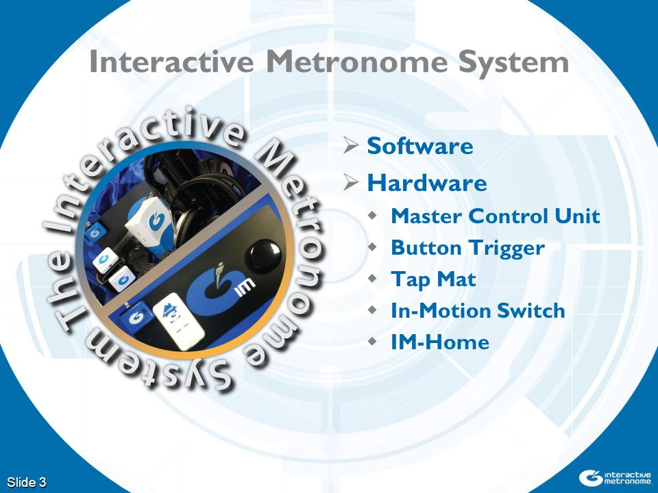 Interactive Metronome System  Software  Hardware  Master Control Unit  Button Trigger  Tap Mat  In-Motion Switch  IM-Home Slide 3