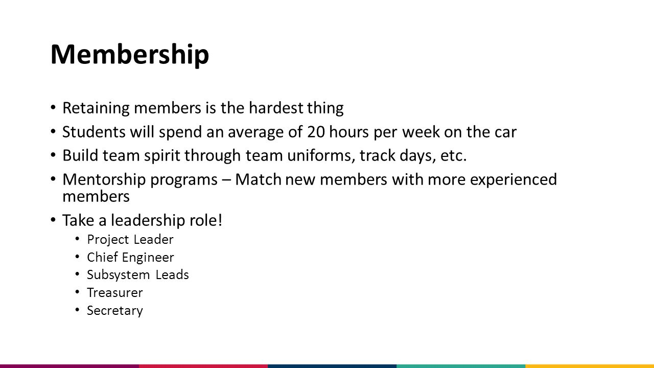 Membership Retaining members is the hardest thing Students will spend an average of 20 hours per week on the car Build team spirit through team uniforms, track days, etc.