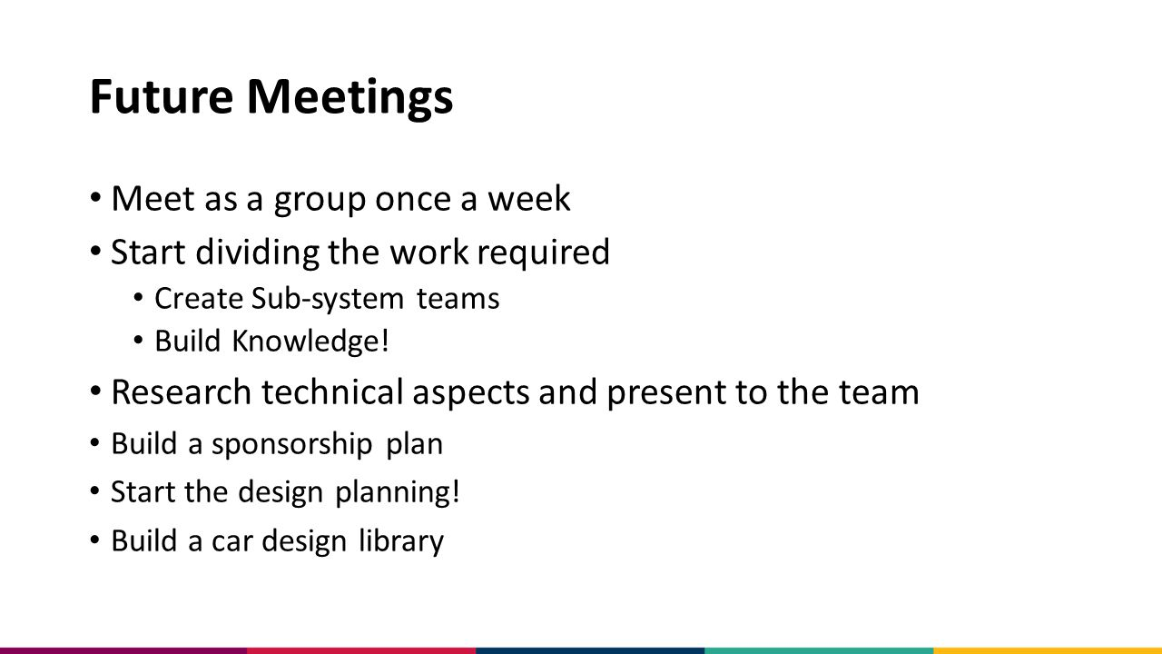 Future Meetings Meet as a group once a week Start dividing the work required Create Sub-system teams Build Knowledge.