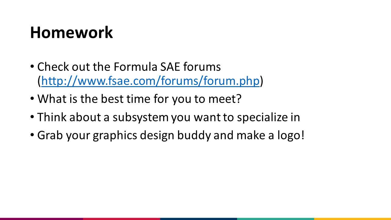 Homework Check out the Formula SAE forums (http://www.fsae.com/forums/forum.php)http://www.fsae.com/forums/forum.php What is the best time for you to meet.