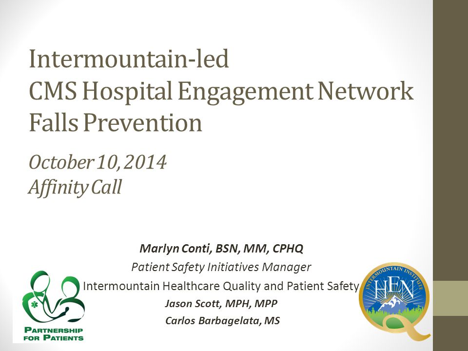 Intermountain-led CMS Hospital Engagement Network Falls Prevention October 10, 2014 Affinity Call Marlyn Conti, BSN, MM, CPHQ Patient Safety Initiativ