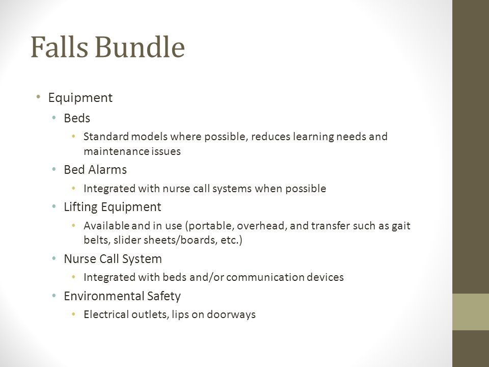 Falls Bundle Equipment Beds Standard models where possible, reduces learning needs and maintenance issues Bed Alarms Integrated with nurse call system