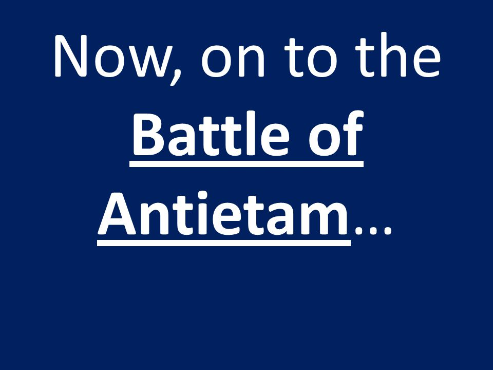 Now, on to the Battle of Antietam…