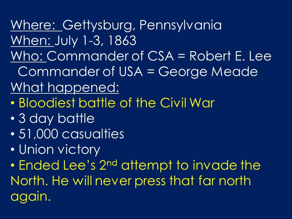 Where: Gettysburg, Pennsylvania When: July 1-3, 1863 Who: Commander of CSA = Robert E.