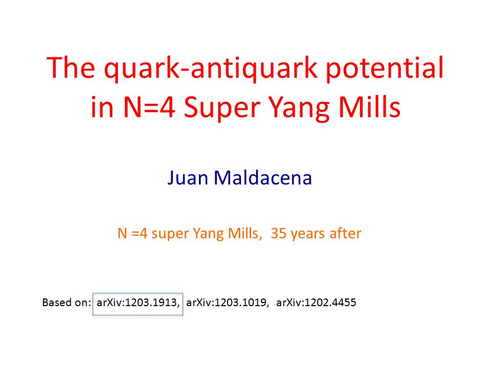 The quark-antiquark potential in N=4 Super Yang Mills Juan Maldacena Based on: arXiv:1203.1913, arXiv:1203.1019, arXiv:1202.4455 N =4 super Yang Mills
