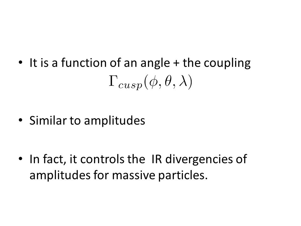 It is a function of an angle + the coupling Similar to amplitudes In fact, it controls the IR divergencies of amplitudes for massive particles.
