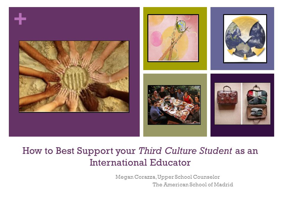 + How to Best Support your Third Culture Student as an International Educator Megan Corazza, Upper School Counselor The American School of Madrid