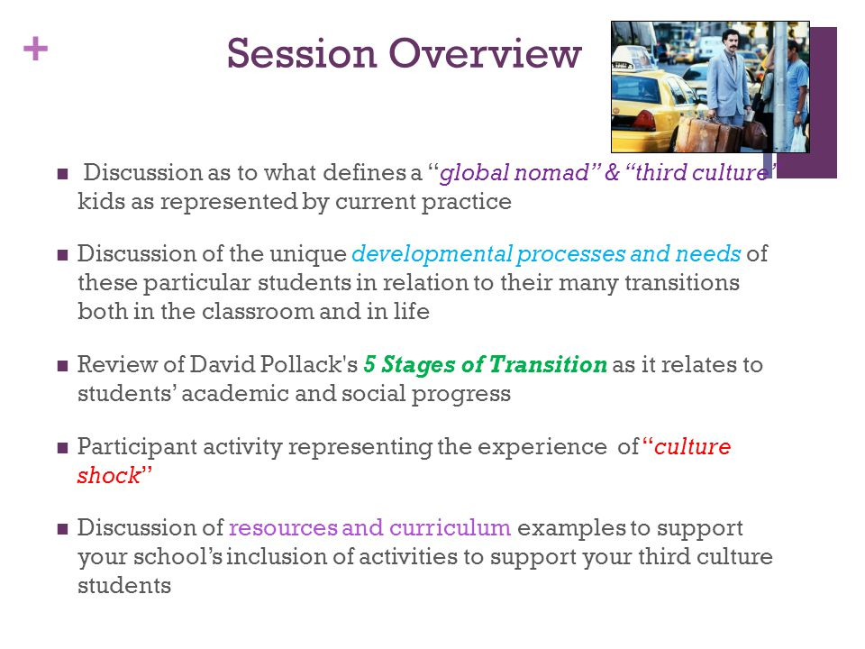 + Session Overview Discussion as to what defines a global nomad & third culture kids as represented by current practice Discussion of the unique developmental processes and needs of these particular students in relation to their many transitions both in the classroom and in life Review of David Pollack s 5 Stages of Transition as it relates to students' academic and social progress Participant activity representing the experience of culture shock Discussion of resources and curriculum examples to support your school's inclusion of activities to support your third culture students
