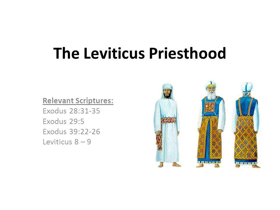 The Leviticus Priesthood Relevant Scriptures: Exodus 28:31-35 Exodus 29:5 Exodus 39:22-26 Leviticus 8 – 9