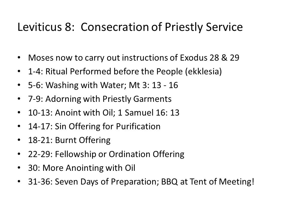 Leviticus 8: Consecration of Priestly Service Moses now to carry out instructions of Exodus 28 & 29 1-4: Ritual Performed before the People (ekklesia) 5-6: Washing with Water; Mt 3: 13 - 16 7-9: Adorning with Priestly Garments 10-13: Anoint with Oil; 1 Samuel 16: 13 14-17: Sin Offering for Purification 18-21: Burnt Offering 22-29: Fellowship or Ordination Offering 30: More Anointing with Oil 31-36: Seven Days of Preparation; BBQ at Tent of Meeting!