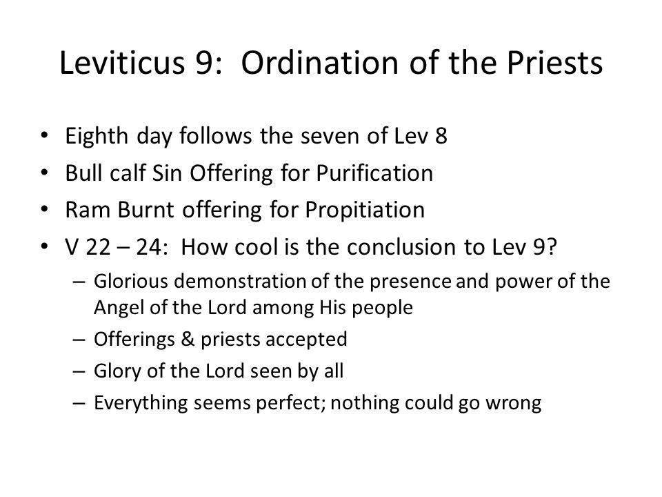Leviticus 9: Ordination of the Priests Eighth day follows the seven of Lev 8 Bull calf Sin Offering for Purification Ram Burnt offering for Propitiation V 22 – 24: How cool is the conclusion to Lev 9.