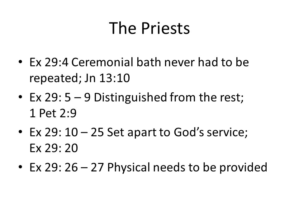 The Priests Ex 29:4 Ceremonial bath never had to be repeated; Jn 13:10 Ex 29: 5 – 9 Distinguished from the rest; 1 Pet 2:9 Ex 29: 10 – 25 Set apart to God's service; Ex 29: 20 Ex 29: 26 – 27 Physical needs to be provided